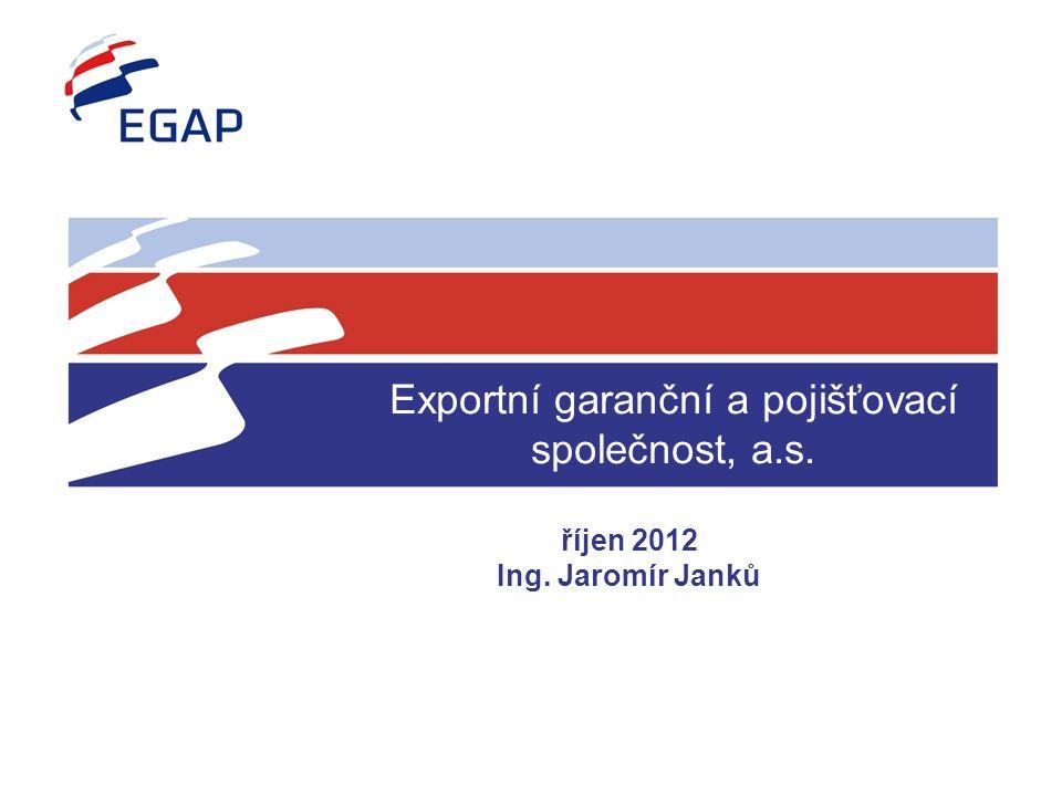 Exportní garanční a pojišťovací společnost, a.s. říjen 2012 Ing. Jaromír Janků