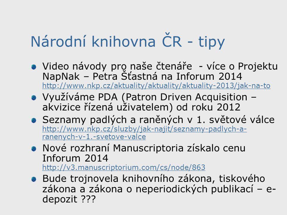 Národní knihovna ČR - tipy Video návody pro naše čtenáře - více o Projektu NapNak – Petra Šťastná na Inforum 2014 http://www.nkp.cz/aktuality/aktuality/aktuality-2013/jak-na-to http://www.nkp.cz/aktuality/aktuality/aktuality-2013/jak-na-to Využíváme PDA (Patron Driven Acquisition – akvizice řízená uživatelem) od roku 2012 Seznamy padlých a raněných v 1.
