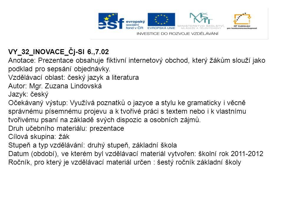VY_32_INOVACE_Čj-Sl 6.,7.02 Anotace: Prezentace obsahuje fiktivní internetový obchod, který žákům slouží jako podklad pro sepsání objednávky. Vzděláva