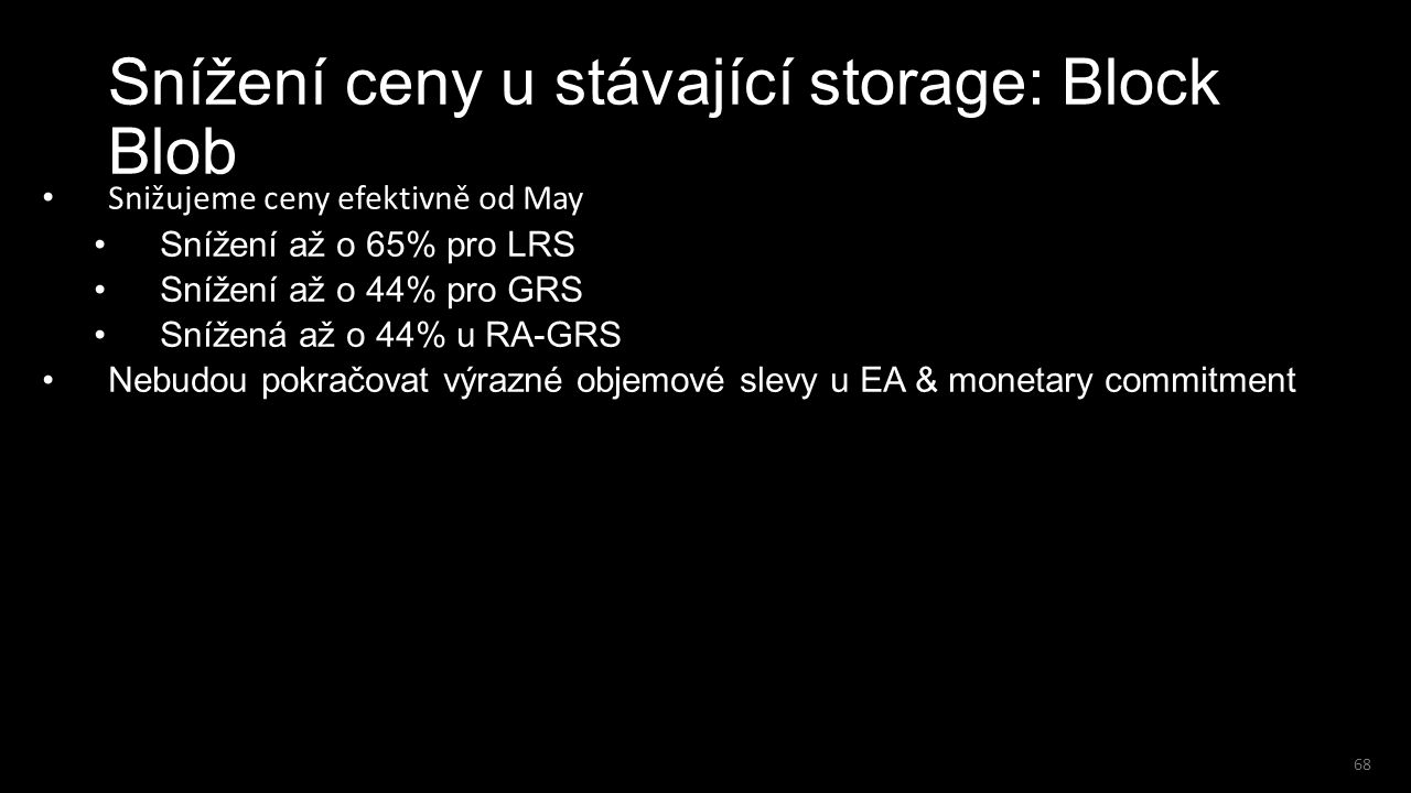 68 Snížení ceny u stávající storage: Block Blob Snižujeme ceny efektivně od May Snížení až o 65% pro LRS Snížení až o 44% pro GRS Snížená až o 44% u R