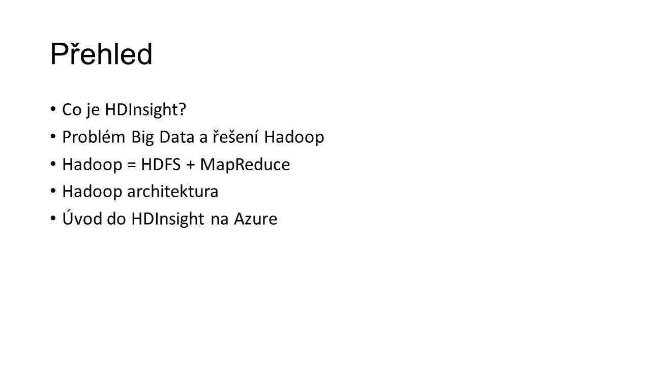 Přehled Co je HDInsight? Problém Big Data a řešení Hadoop Hadoop = HDFS + MapReduce Hadoop architektura Úvod do HDInsight na Azure