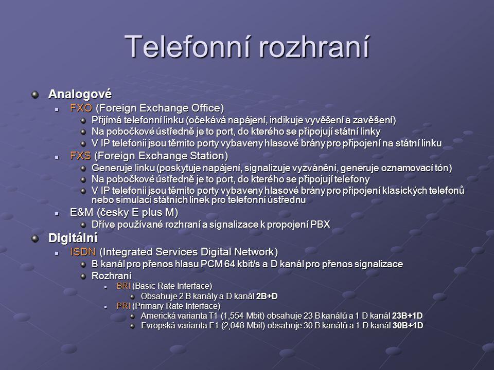 Telefonní rozhraní Analogové FXO (Foreign Exchange Office) FXO (Foreign Exchange Office) Přijímá telefonní linku (očekává napájení, indikuje vyvěšení a zavěšení) Na pobočkové ústředně je to port, do kterého se připojují státní linky V IP telefonii jsou těmito porty vybaveny hlasové brány pro připojení na státní linku FXS (Foreign Exchange Station) FXS (Foreign Exchange Station) Generuje linku (poskytuje napájení, signalizuje vyzvánění, generuje oznamovací tón) Na pobočkové ústředně je to port, do kterého se připojují telefony V IP telefonii jsou těmito porty vybaveny hlasové brány pro připojení klasických telefonů nebo simulaci státních linek pro telefonní ústřednu E&M (česky E plus M) E&M (česky E plus M) Dříve používané rozhraní a signalizace k propojení PBX Digitální ISDN (Integrated Services Digital Network) ISDN (Integrated Services Digital Network) B kanál pro přenos hlasu PCM 64 kbit/s a D kanál pro přenos signalizace Rozhraní BRI (Basic Rate Interface) BRI (Basic Rate Interface) Obsahuje 2 B kanály a D kanál 2B+D PRI (Primary Rate Interface) PRI (Primary Rate Interface) Americká varianta T1 (1,554 Mbit) obsahuje 23 B kanálů a 1 D kanál 23B+1D Evropská varianta E1 (2,048 Mbit) obsahuje 30 B kanálů a 1 D kanál 30B+1D