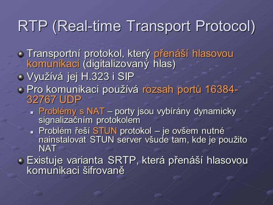 RTP (Real-time Transport Protocol) Transportní protokol, který přenáší hlasovou komunikaci (digitalizovaný hlas) Využívá jej H.323 i SIP Pro komunikaci používá rozsah portů 16384- 32767 UDP Problémy s NAT – porty jsou vybírány dynamicky signalizačním protokolem Problémy s NAT – porty jsou vybírány dynamicky signalizačním protokolem Problém řeší STUN protokol – je ovšem nutné nainstalovat STUN server všude tam, kde je použito NAT Problém řeší STUN protokol – je ovšem nutné nainstalovat STUN server všude tam, kde je použito NAT Existuje varianta SRTP, která přenáší hlasovou komunikaci šifrovaně
