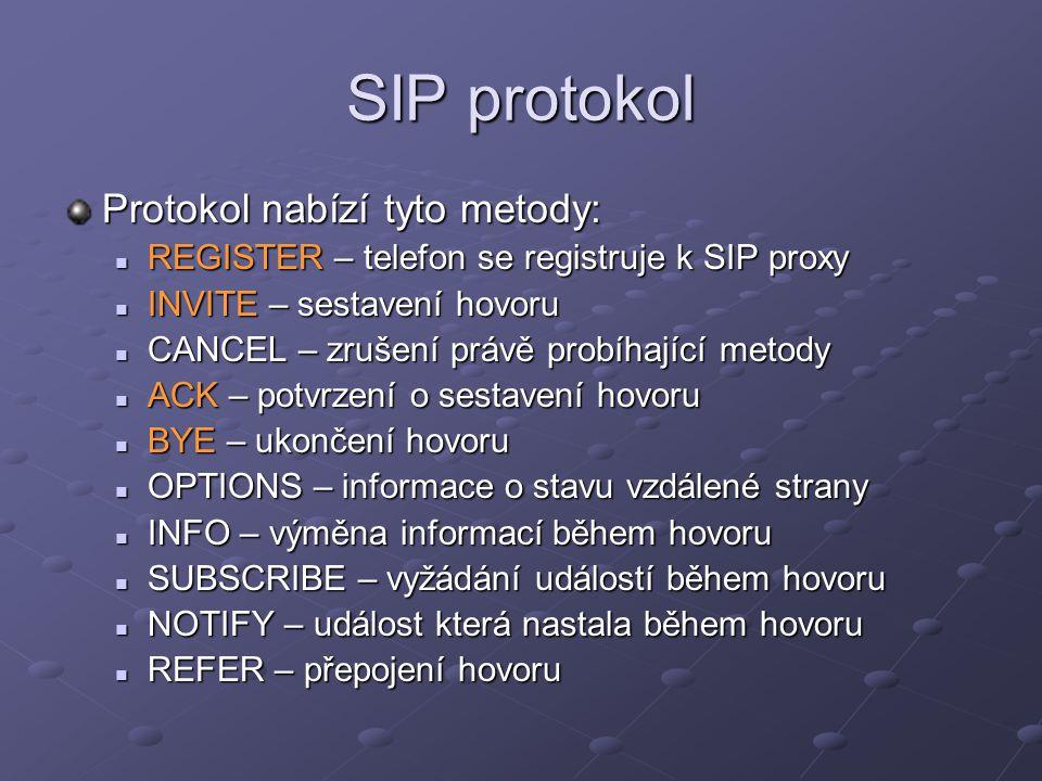 SIP protokol Protokol nabízí tyto metody: REGISTER – telefon se registruje k SIP proxy REGISTER – telefon se registruje k SIP proxy INVITE – sestavení hovoru INVITE – sestavení hovoru CANCEL – zrušení právě probíhající metody CANCEL – zrušení právě probíhající metody ACK – potvrzení o sestavení hovoru ACK – potvrzení o sestavení hovoru BYE – ukončení hovoru BYE – ukončení hovoru OPTIONS – informace o stavu vzdálené strany OPTIONS – informace o stavu vzdálené strany INFO – výměna informací během hovoru INFO – výměna informací během hovoru SUBSCRIBE – vyžádání událostí během hovoru SUBSCRIBE – vyžádání událostí během hovoru NOTIFY – událost která nastala během hovoru NOTIFY – událost která nastala během hovoru REFER – přepojení hovoru REFER – přepojení hovoru