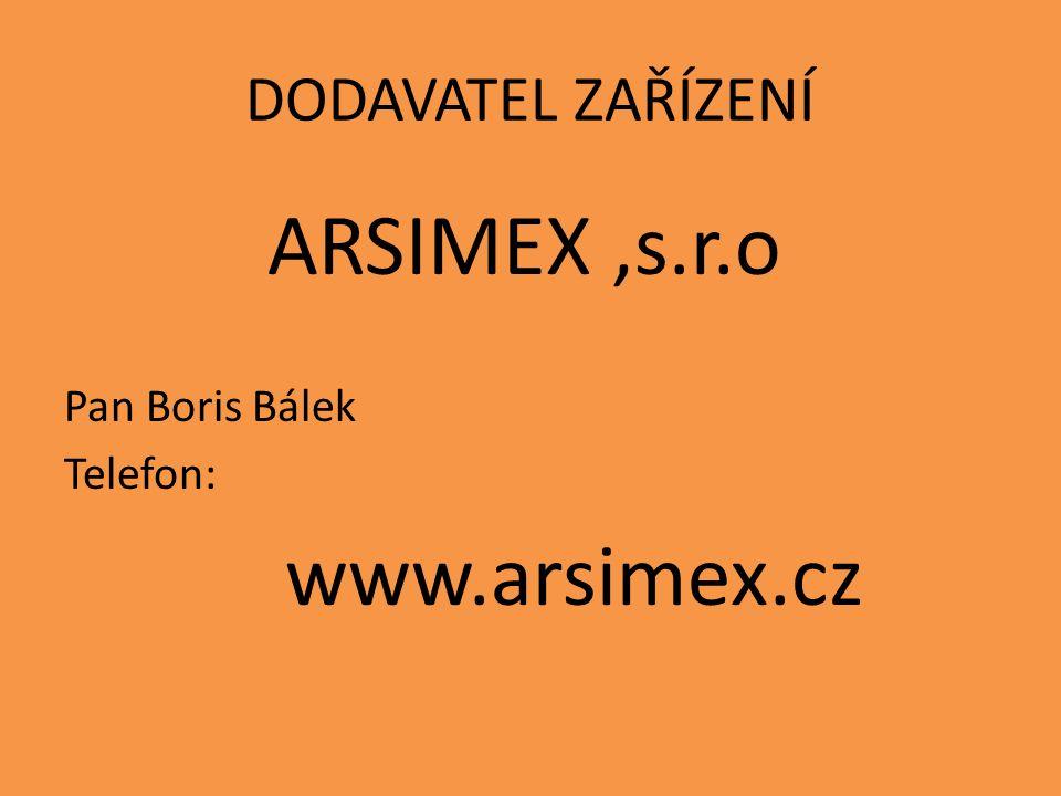 DODAVATEL ZAŘÍZENÍ ARSIMEX,s.r.o Pan Boris Bálek Telefon: www.arsimex.cz