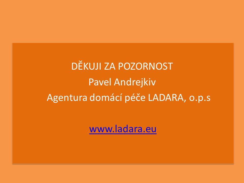 DĚKUJI ZA POZORNOST Pavel Andrejkiv Agentura domácí péče LADARA, o.p.s www.ladara.eu DĚKUJI ZA POZORNOST Pavel Andrejkiv Agentura domácí péče LADARA,