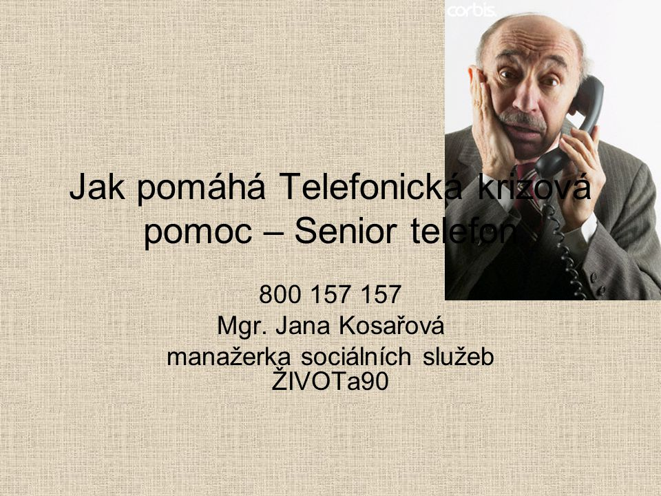 Jak pomáhá Telefonická krizová pomoc – Senior telefon 800 157 157 Mgr. Jana Kosařová manažerka sociálních služeb ŽIVOTa90