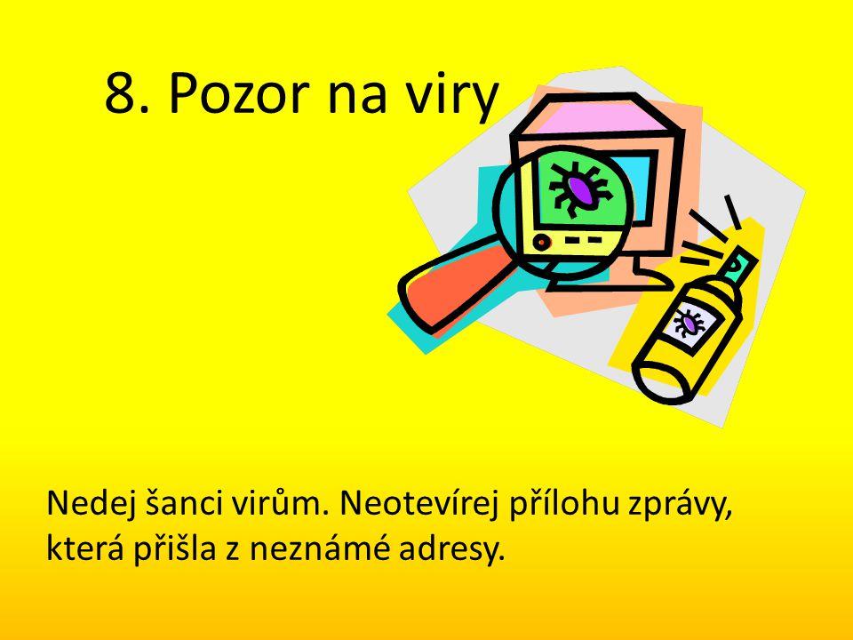 8. Pozor na viry Nedej šanci virům. Neotevírej přílohu zprávy, která přišla z neznámé adresy.