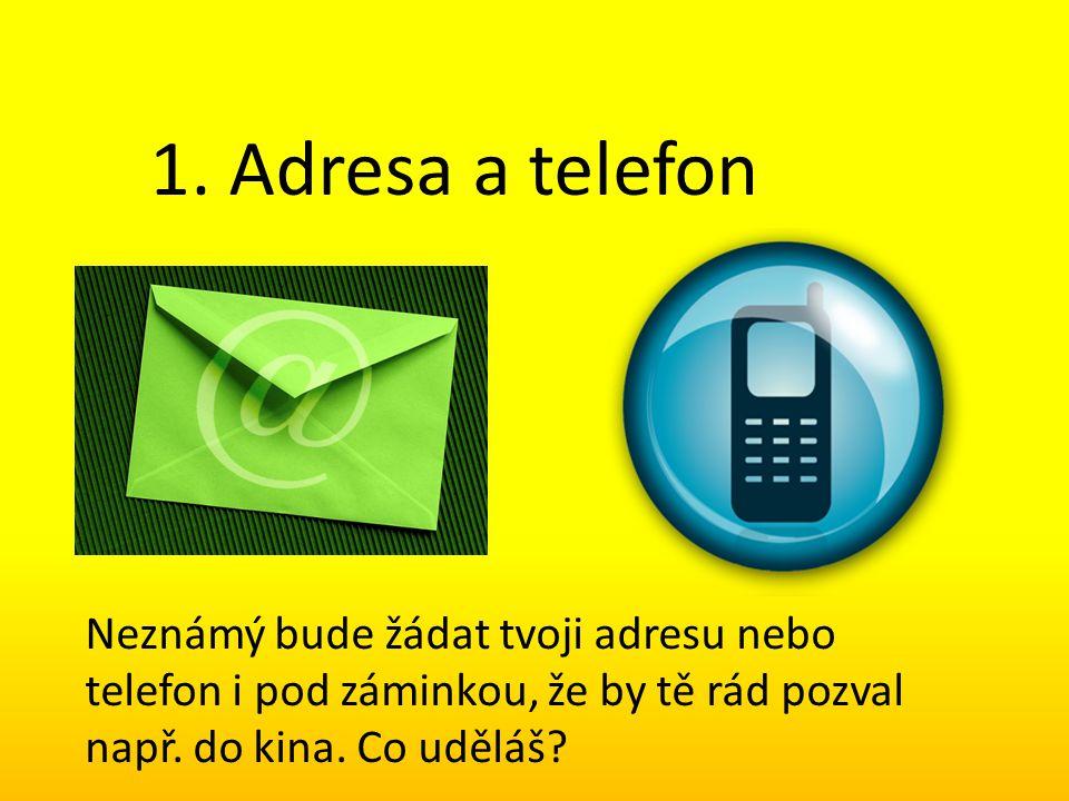 1. Adresa a telefon Neznámý bude žádat tvoji adresu nebo telefon i pod záminkou, že by tě rád pozval např. do kina. Co uděláš?
