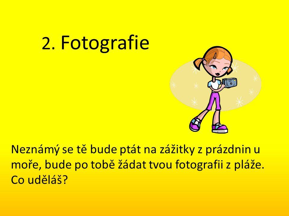 2. Fotografie Neznámý se tě bude ptát na zážitky z prázdnin u moře, bude po tobě žádat tvou fotografii z pláže. Co uděláš?