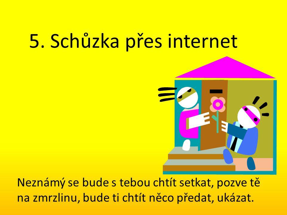 5. Schůzka přes internet Neznámý se bude s tebou chtít setkat, pozve tě na zmrzlinu, bude ti chtít něco předat, ukázat.