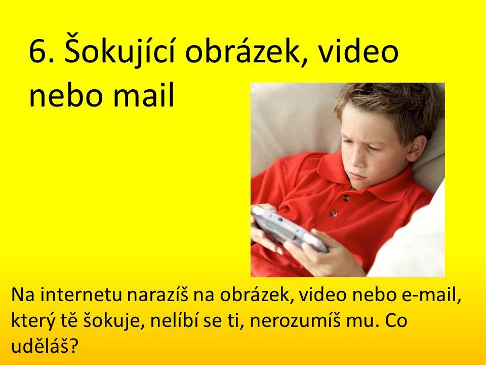 6. Šokující obrázek, video nebo mail Na internetu narazíš na obrázek, video nebo e-mail, který tě šokuje, nelíbí se ti, nerozumíš mu. Co uděláš?