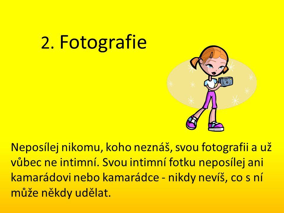 2. Fotografie Neposílej nikomu, koho neznáš, svou fotografii a už vůbec ne intimní. Svou intimní fotku neposílej ani kamarádovi nebo kamarádce - nikdy