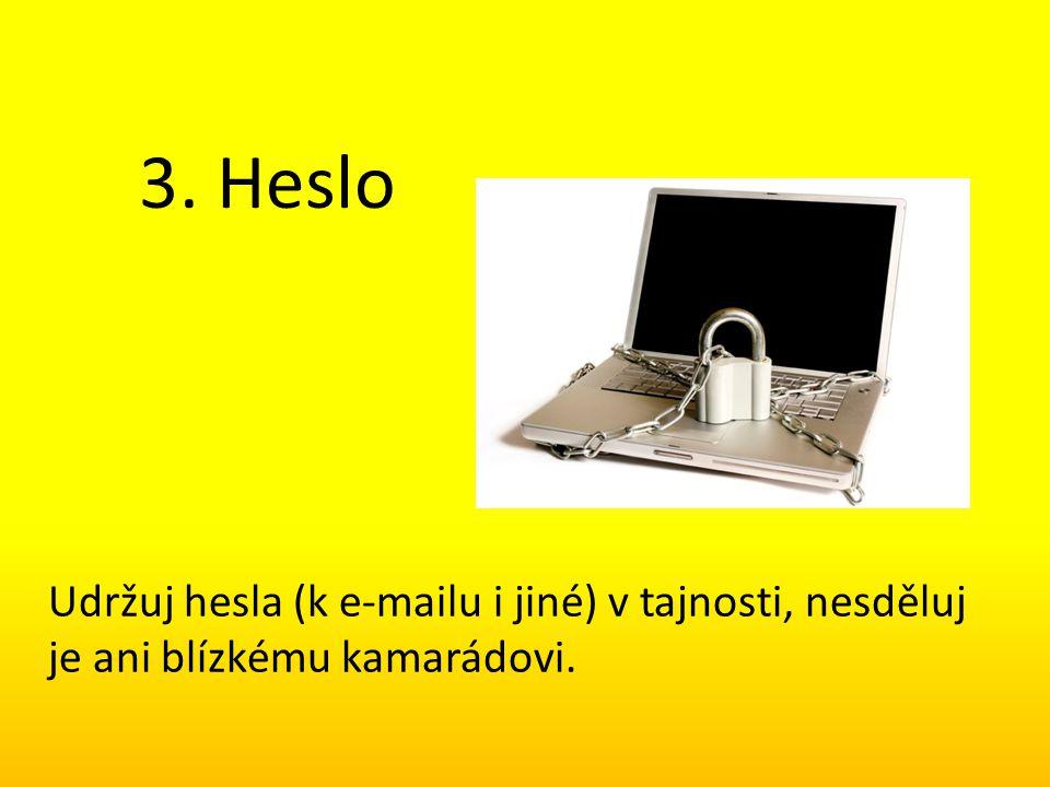3. Heslo Udržuj hesla (k e-mailu i jiné) v tajnosti, nesděluj je ani blízkému kamarádovi.