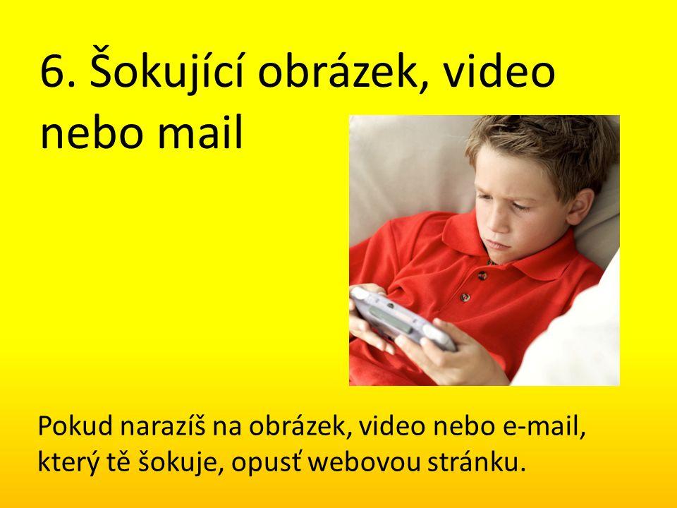 6. Šokující obrázek, video nebo mail Pokud narazíš na obrázek, video nebo e-mail, který tě šokuje, opusť webovou stránku.