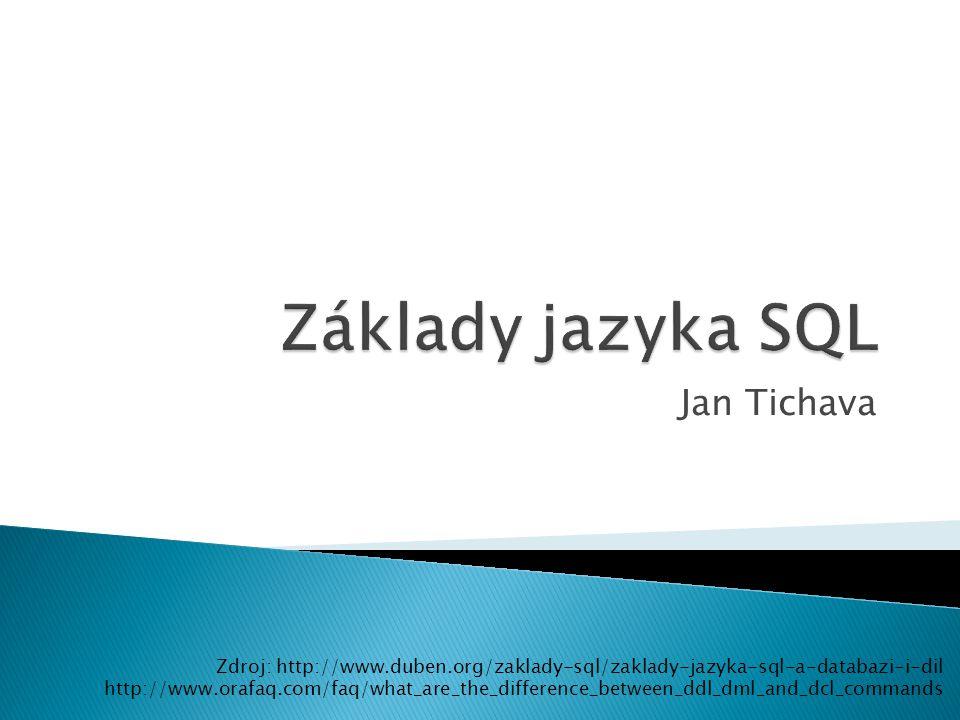 Jan Tichava Zdroj: http://www.duben.org/zaklady-sql/zaklady-jazyka-sql-a-databazi-i-dil http://www.orafaq.com/faq/what_are_the_difference_between_ddl_