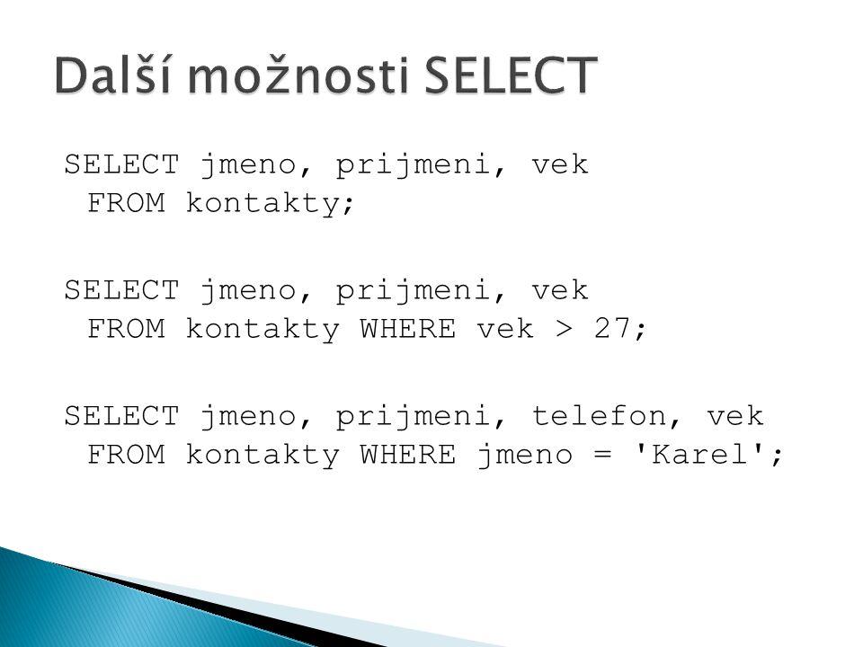 SELECT jmeno, prijmeni, vek FROM kontakty; SELECT jmeno, prijmeni, vek FROM kontakty WHERE vek > 27; SELECT jmeno, prijmeni, telefon, vek FROM kontakt