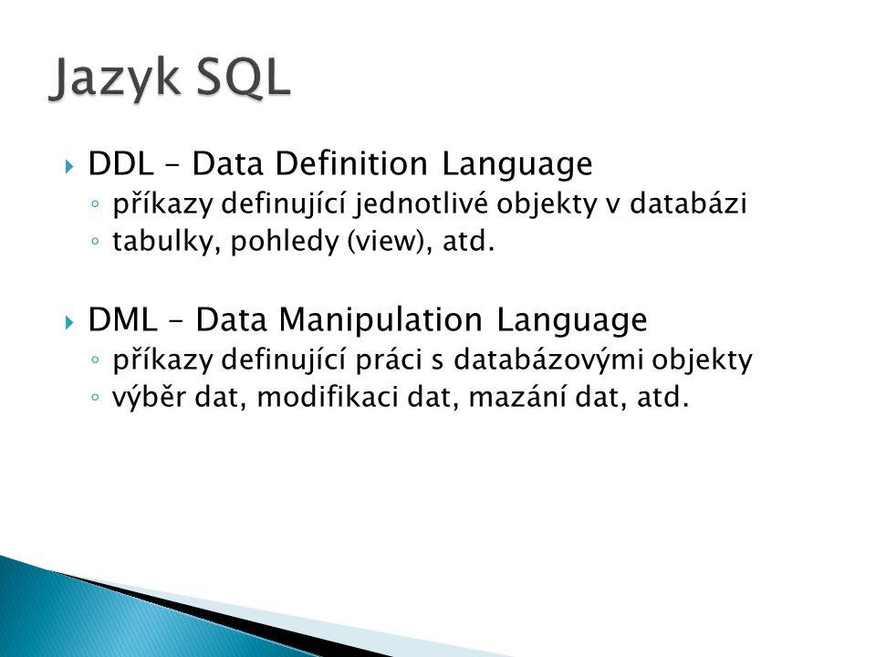  DDL – Data Definition Language ◦ příkazy definující jednotlivé objekty v databázi ◦ tabulky, pohledy (view), atd.  DML – Data Manipulation Language
