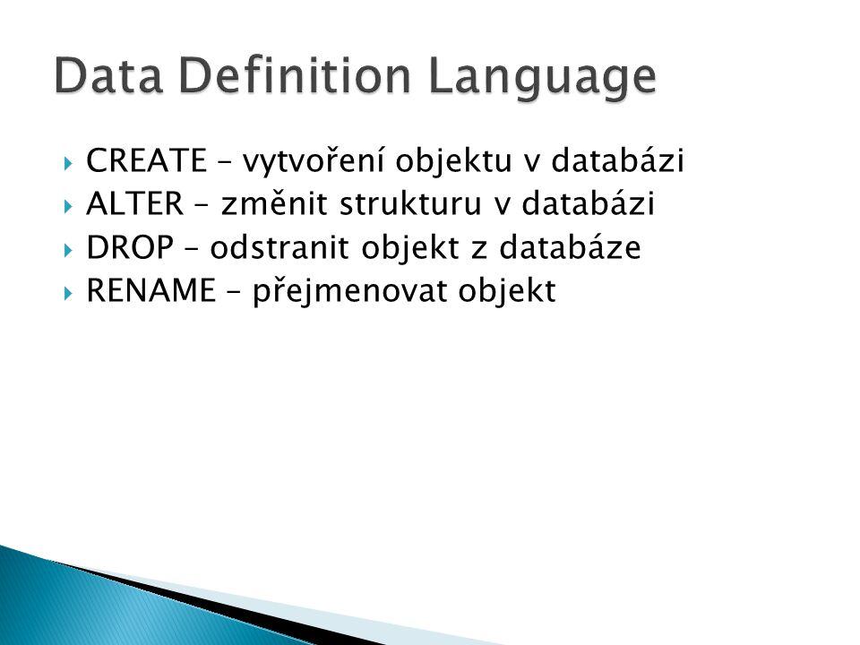  CREATE – vytvoření objektu v databázi  ALTER – změnit strukturu v databázi  DROP – odstranit objekt z databáze  RENAME – přejmenovat objekt