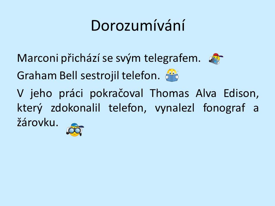 Dorozumívání Marconi přichází se svým telegrafem. Graham Bell sestrojil telefon. V jeho práci pokračoval Thomas Alva Edison, který zdokonalil telefon,