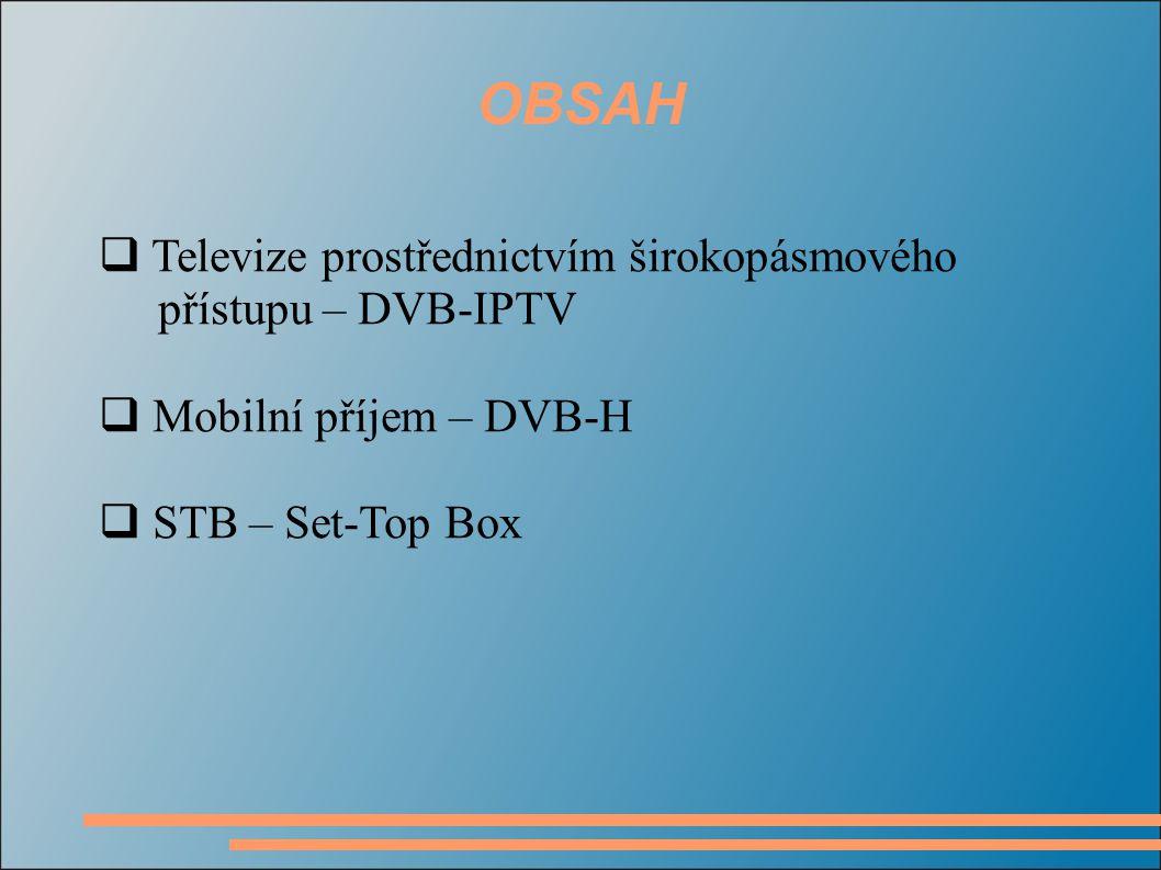 OBSAH  Televize prostřednictvím širokopásmového přístupu – DVB-IPTV  Mobilní příjem – DVB-H  STB – Set-Top Box