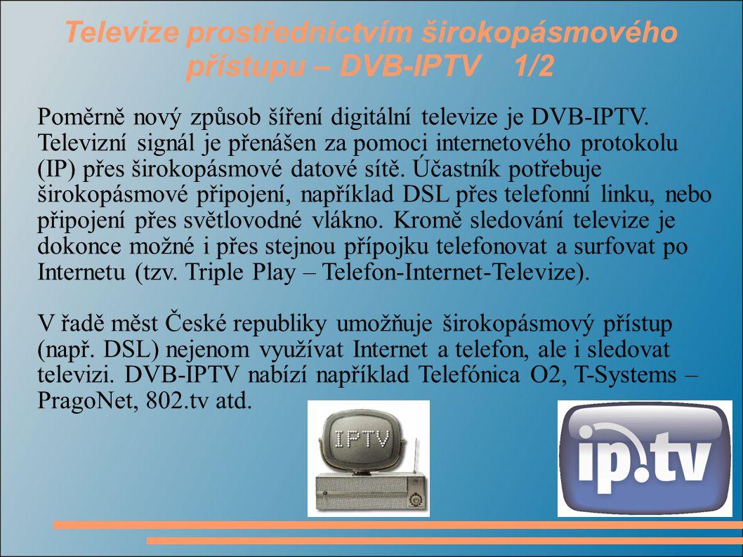 Televize prostřednictvím širokopásmového přístupu – DVB-IPTV 1/2 Poměrně nový způsob šíření digitální televize je DVB-IPTV. Televizní signál je přenáš