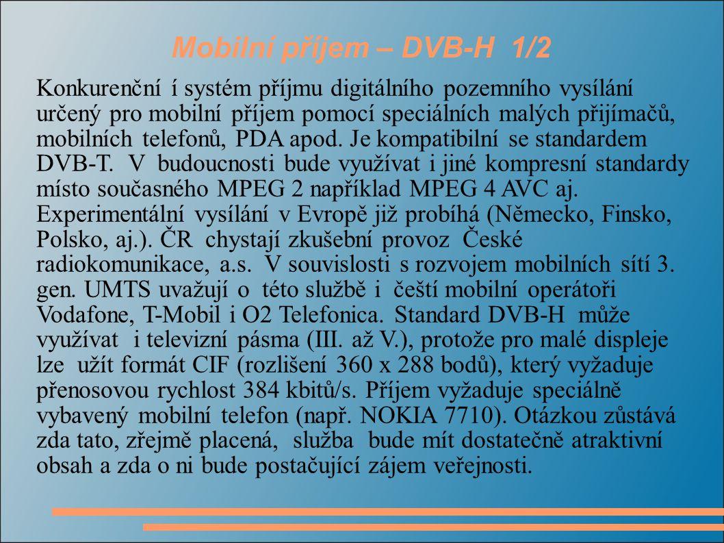 Mobilní příjem – DVB-H 1/2 Konkurenční í systém příjmu digitálního pozemního vysílání určený pro mobilní příjem pomocí speciálních malých přijímačů, m