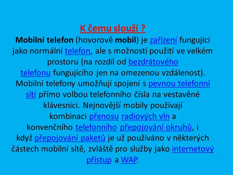 K čemu slouží ? Mobilní telefon (hovorově mobil) je zařízení fungující jako normální telefon, ale s možností použití ve velkém prostoru (na rozdíl od