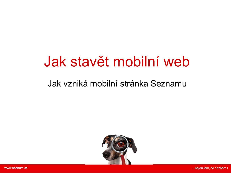 Jak stavět mobilní web Jak vzniká mobilní stránka Seznamu www.seznam.cz … najdu tam, co neznám !