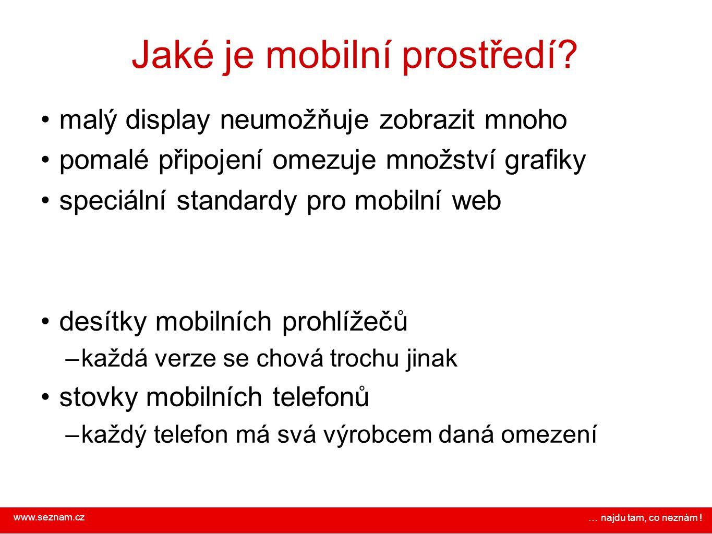 www.seznam.cz … najdu tam, co neznám ! Jaké je mobilní prostředí? malý display neumožňuje zobrazit mnoho pomalé připojení omezuje množství grafiky spe