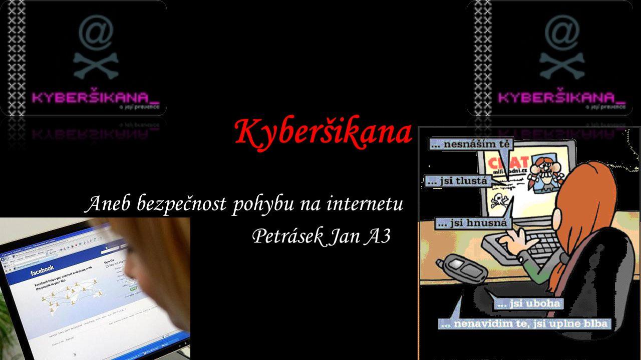 Kyberšikana Aneb bezpečnost pohybu na internetu Petrásek Jan A3
