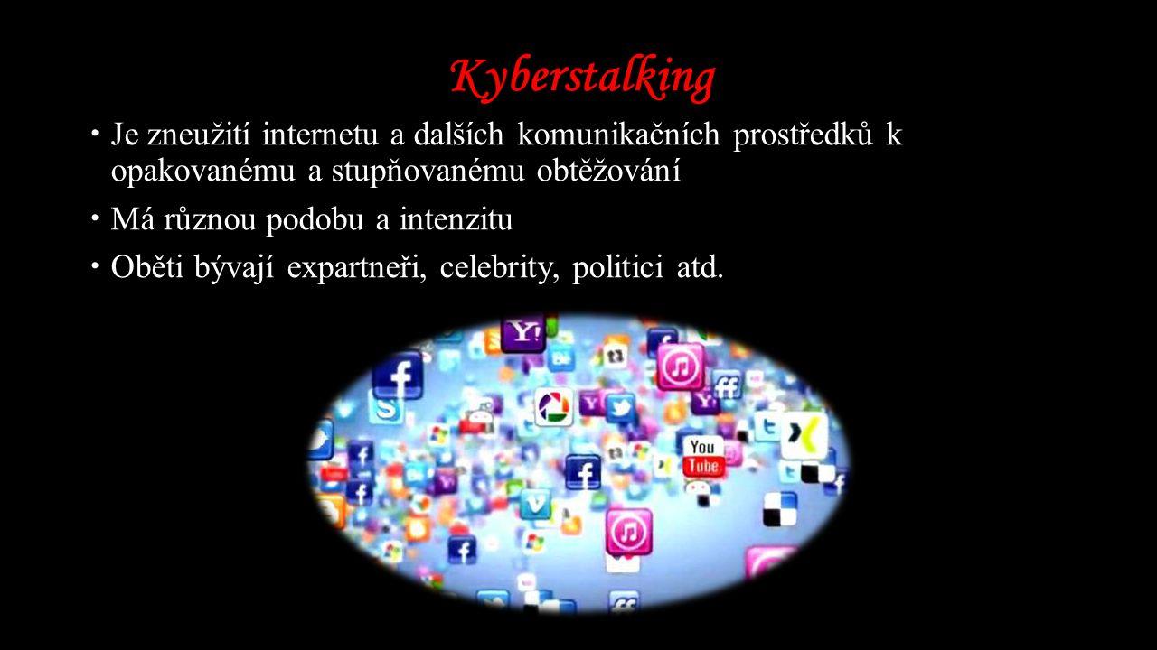Kyberstalking  Je zneužití internetu a dalších komunikačních prostředků k opakovanému a stupňovanému obtěžování  Má různou podobu a intenzitu  Oběti bývají expartneři, celebrity, politici atd.