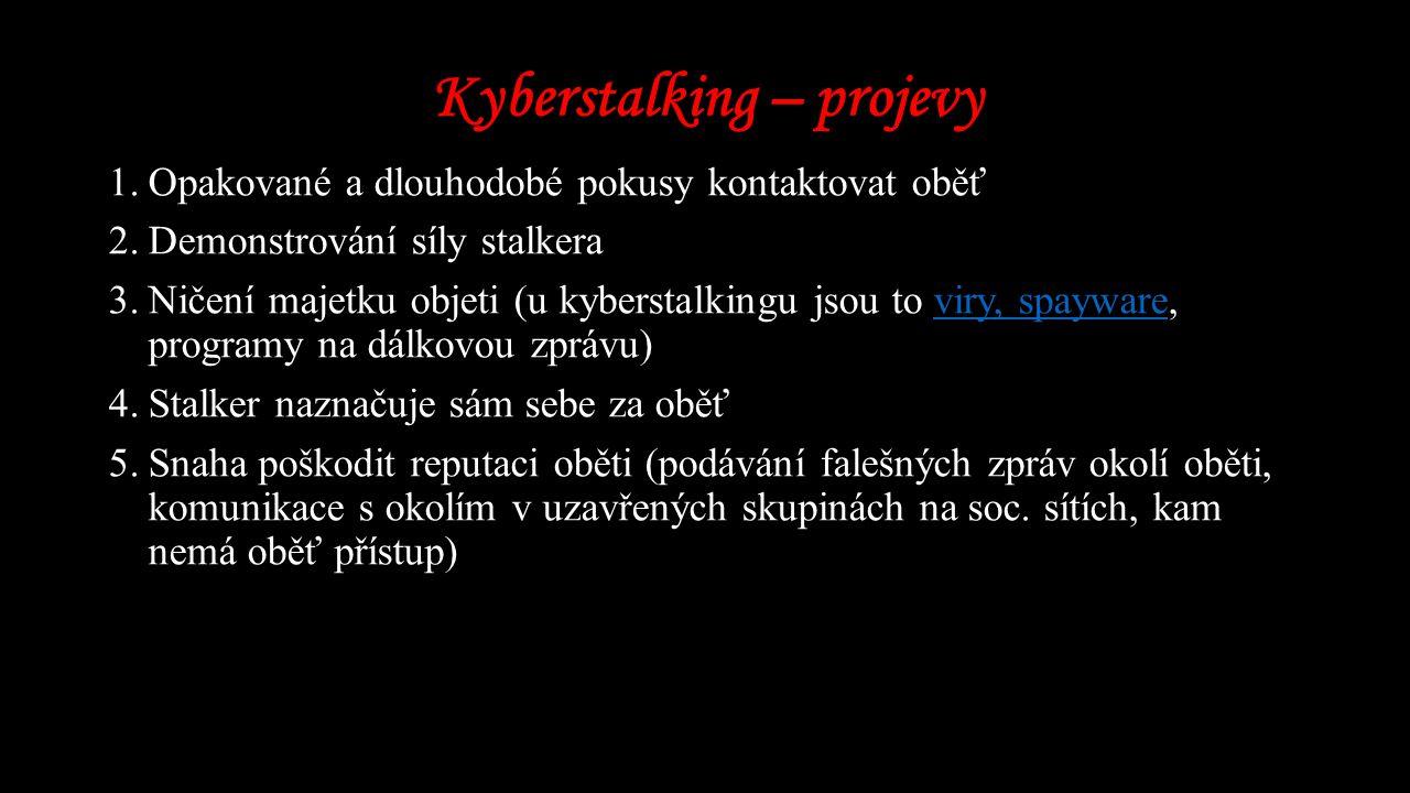Kyberstalking – projevy 1.Opakované a dlouhodobé pokusy kontaktovat oběť 2.Demonstrování síly stalkera 3.Ničení majetku objeti (u kyberstalkingu jsou to viry, spayware, programy na dálkovou zprávu)viry, spayware 4.Stalker naznačuje sám sebe za oběť 5.Snaha poškodit reputaci oběti (podávání falešných zpráv okolí oběti, komunikace s okolím v uzavřených skupinách na soc.