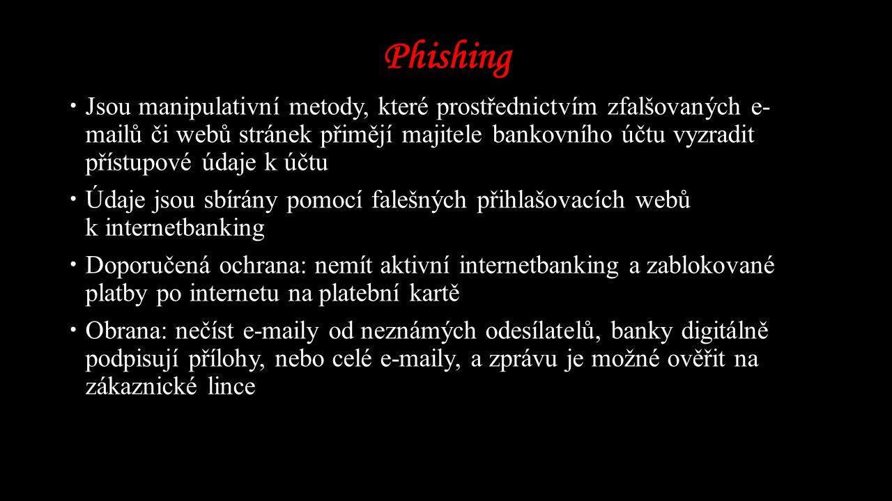 Phishing  Jsou manipulativní metody, které prostřednictvím zfalšovaných e- mailů či webů stránek přimějí majitele bankovního účtu vyzradit přístupové údaje k účtu  Údaje jsou sbírány pomocí falešných přihlašovacích webů k internetbanking  Doporučená ochrana: nemít aktivní internetbanking a zablokované platby po internetu na platební kartě  Obrana: nečíst e-maily od neznámých odesílatelů, banky digitálně podpisují přílohy, nebo celé e-maily, a zprávu je možné ověřit na zákaznické lince
