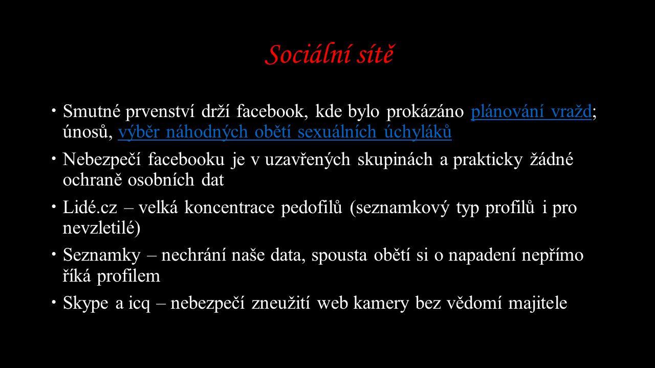 Sociální sítě  Smutné prvenství drží facebook, kde bylo prokázáno plánování vražd; únosů, výběr náhodných obětí sexuálních úchylákůplánování vraždvýběr náhodných obětí sexuálních úchyláků  Nebezpečí facebooku je v uzavřených skupinách a prakticky žádné ochraně osobních dat  Lidé.cz – velká koncentrace pedofilů (seznamkový typ profilů i pro nevzletilé)  Seznamky – nechrání naše data, spousta obětí si o napadení nepřímo říká profilem  Skype a icq – nebezpečí zneužití web kamery bez vědomí majitele