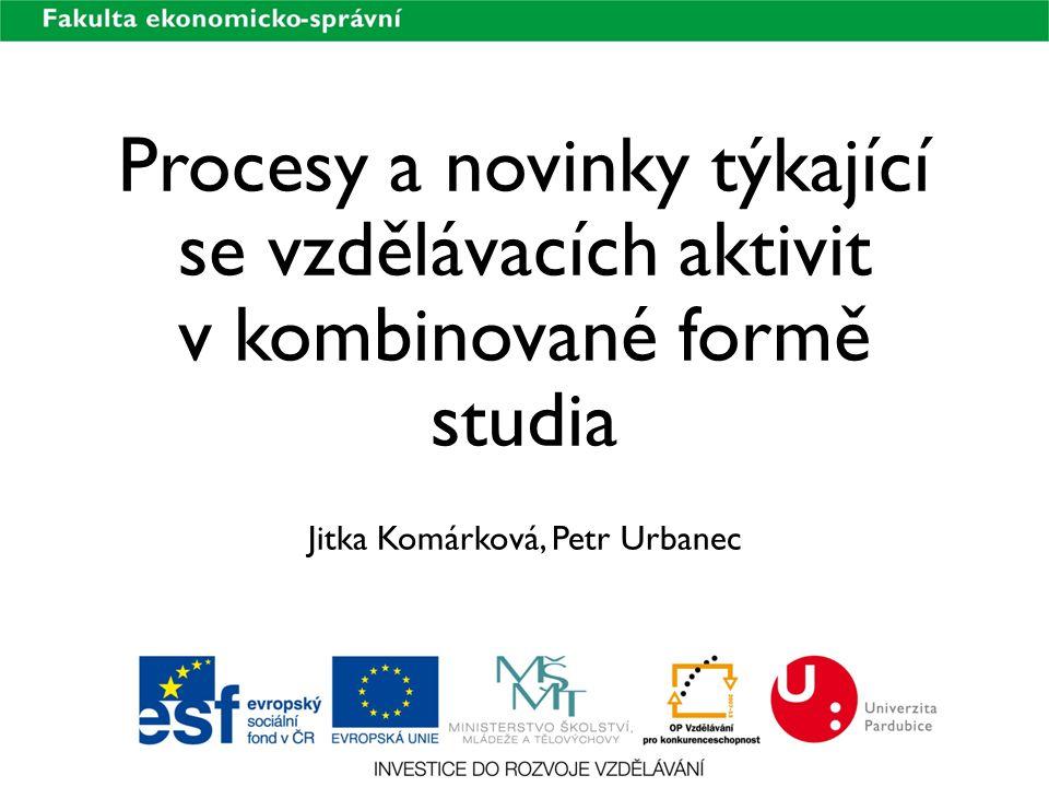 Procesy a novinky týkající se vzdělávacích aktivit v kombinované formě studia Jitka Komárková, Petr Urbanec
