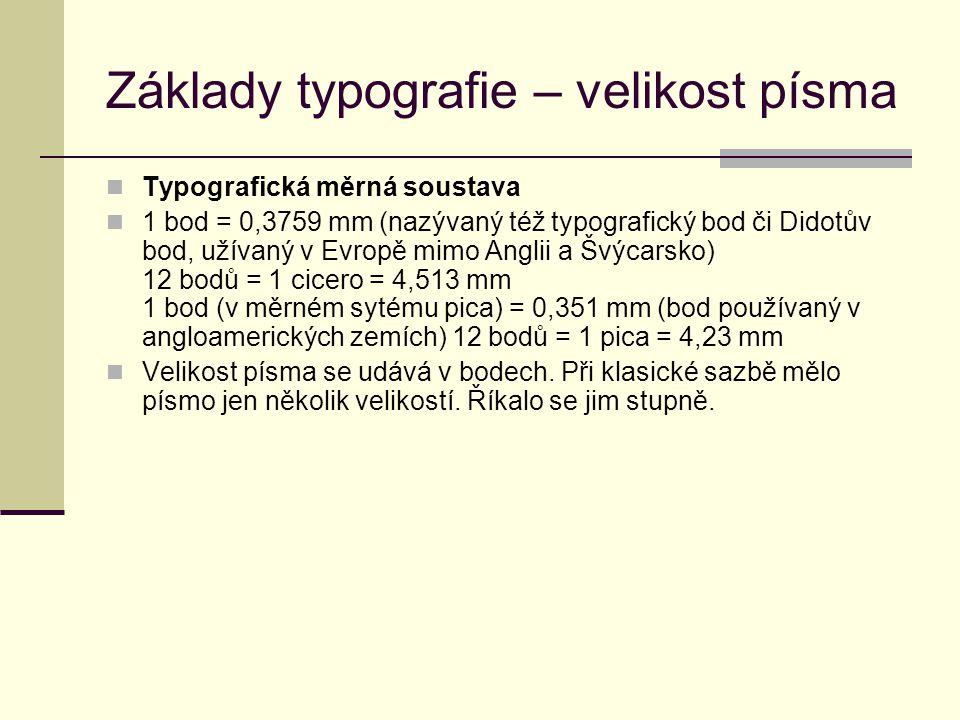 Základy typografie – velikost písma Typografická měrná soustava 1 bod = 0,3759 mm (nazývaný též typografický bod či Didotův bod, užívaný v Evropě mimo Anglii a Švýcarsko) 12 bodů = 1 cicero = 4,513 mm 1 bod (v měrném sytému pica) = 0,351 mm (bod používaný v angloamerických zemích) 12 bodů = 1 pica = 4,23 mm Velikost písma se udává v bodech.