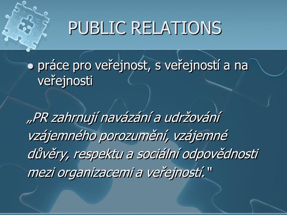 """PUBLIC RELATIONS práce pro veřejnost, s veřejností a na veřejnosti """"PR zahrnují navázání a udržování vzájemného porozumění, vzájemné důvěry, respektu"""