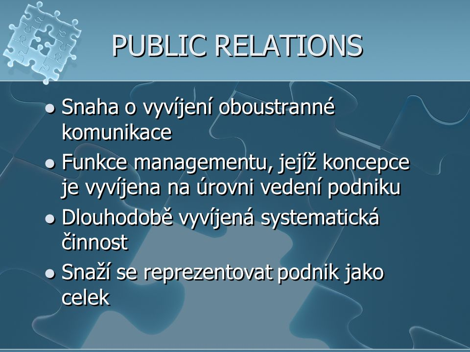 PUBLIC RELATIONS Snaha o vyvíjení oboustranné komunikace Funkce managementu, jejíž koncepce je vyvíjena na úrovni vedení podniku Dlouhodobě vyvíjená s