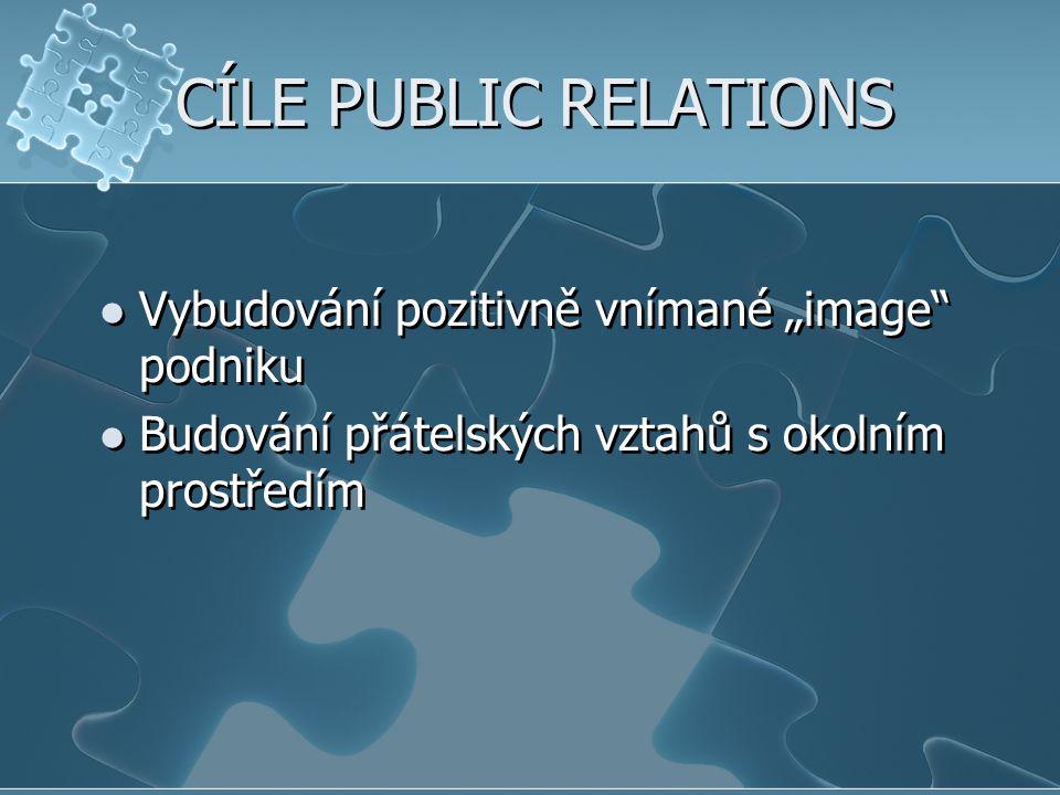 """CÍLE PUBLIC RELATIONS Vybudování pozitivně vnímané """"image"""" podniku Budování přátelských vztahů s okolním prostředím Vybudování pozitivně vnímané """"imag"""