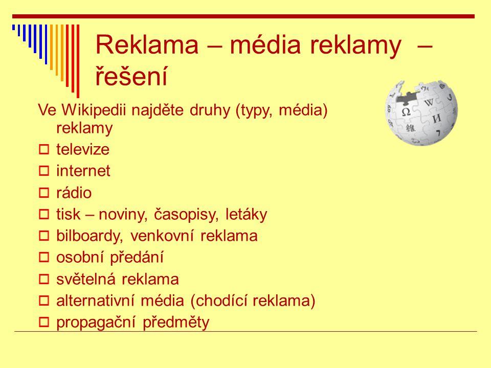 Reklama – média reklamy – řešení Ve Wikipedii najděte druhy (typy, média) reklamy  televize  internet  rádio  tisk – noviny, časopisy, letáky  bi