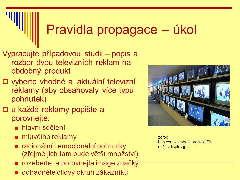Pravidla propagace – úkol Vypracujte případovou studii – popis a rozbor dvou televizních reklam na obdobný produkt  vyberte vhodné a aktuální televizní reklamy (aby obsahovaly více typů pohnutek)  u každé reklamy popište a porovnejte: hlavní sdělení mluvčího reklamy racionální i emocionální pohnutky (zřejmě jich tam bude větší množství) rozeberte a porovnejte image značky odhadněte cílový okruh zákazníků zdroj: http://en.wikipedia.org/wiki/Fil e:Cptvdisplay.jpg