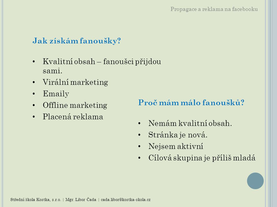Propagace a reklama na facebooku Jak získám fanoušky? Kvalitní obsah – fanoušci přijdou sami. Virální marketing Emaily Offline marketing Placená rekla