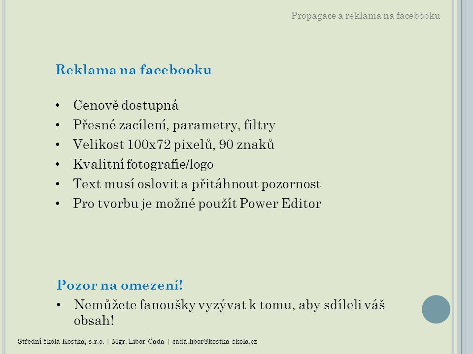 Propagace a reklama na facebooku Reklama na facebooku Cenově dostupná Přesné zacílení, parametry, filtry Velikost 100x72 pixelů, 90 znaků Kvalitní fot