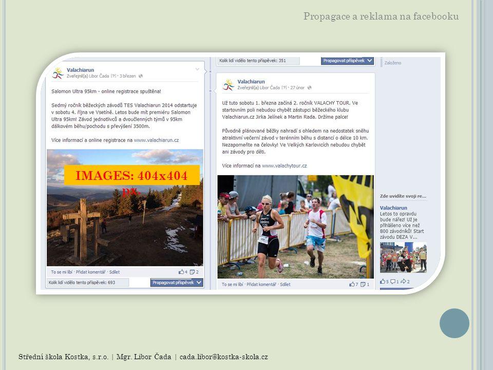 Propagace a reklama na facebooku Střední škola Kostka, s.r.o. | Mgr. Libor Čada | cada.libor@kostka-skola.cz IMAGES: 404x404 px.