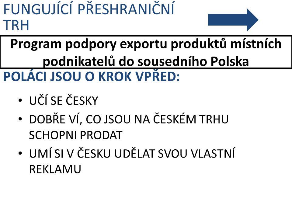Program podpory exportu produktů místních podnikatelů do sousedního Polska FUNGUJÍCÍ PŘESHRANIČNÍ TRH POLÁCI JSOU O KROK VPŘED: UČÍ SE ČESKY DOBŘE VÍ,