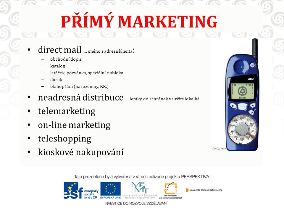 PŘÍMÝ MARKETING direct mail … jméno i adresa klienta : – obchodní dopis – katalog – letáček, pozvánka, speciální nabídka – dárek – blahopřání (narozeniny, P.R.) neadresná distribuce … letáky do schránek v určité lokalitě telemarketing on-line marketing teleshopping kioskové nakupování