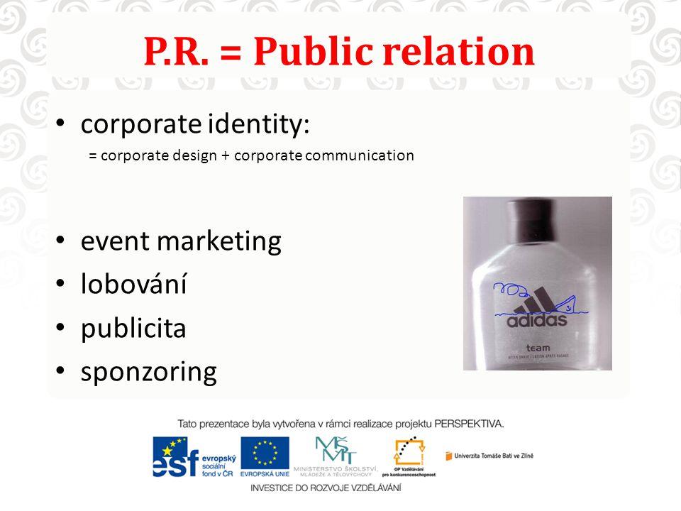 P.R. = Public relation corporate identity: = corporate design + corporate communication event marketing lobování publicita sponzoring