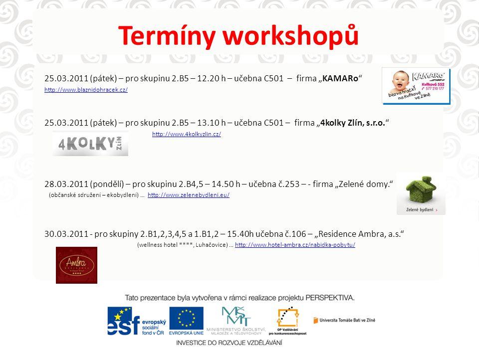 """Termíny workshopů 25.03.2011 (pátek) – pro skupinu 2.B5 – 12.20 h – učebna C501 – firma """"KAMARo http://www.blaznidohracek.cz/ 25.03.2011 (pátek) – pro skupinu 2.B5 – 13.10 h – učebna C501 – firma """"4kolky Zlín, s.r.o. http://www.4kolkyzlin.cz/ 28.03.2011 (pondělí) – pro skupinu 2.B4,5 – 14.50 h – učebna č.253 – - firma """"Zelené domy. (občanské sdružení – ekobydlení) … http://www.zelenebydleni.eu/http://www.zelenebydleni.eu/ 30.03.2011 - pro skupiny 2.B1,2,3,4,5 a 1.B1,2 – 15.40h učebna č.106 – """"Residence Ambra, a.s. (wellness hotel ****, Luhačovice) … http://www.hotel-ambra.cz/nabidka-pobytu/http://www.hotel-ambra.cz/nabidka-pobytu/"""