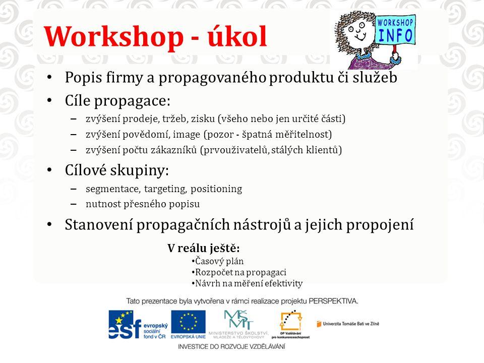 Workshop - úkol Popis firmy a propagovaného produktu či služeb Cíle propagace: – zvýšení prodeje, tržeb, zisku (všeho nebo jen určité části) – zvýšení